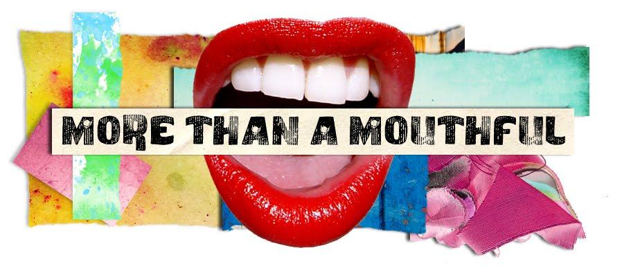 More than a Mouthful.....