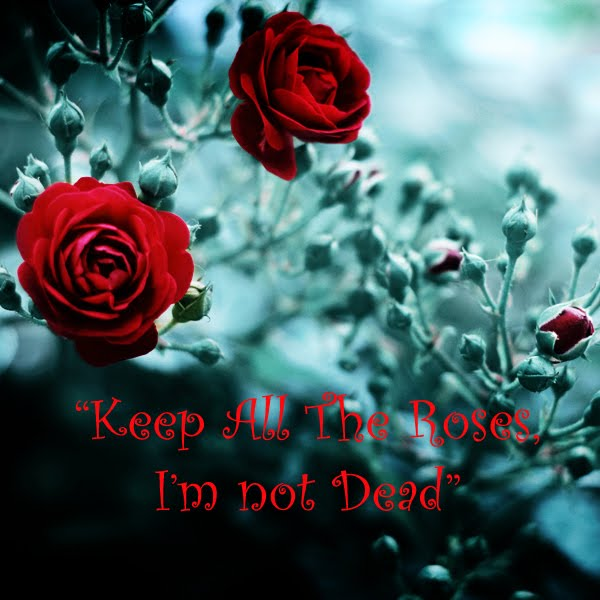 Keep All the Roses I'm Not Dead