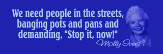 Molly Ivins quote. We need people in the streets, banging pots and pans and demanding stop it now.