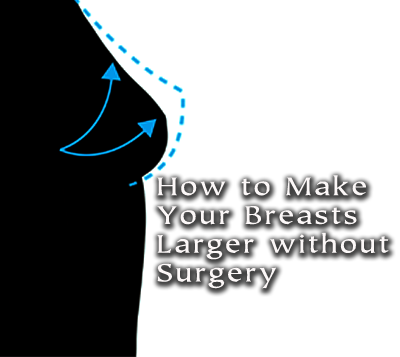 how to make your breasts bigger without surgery