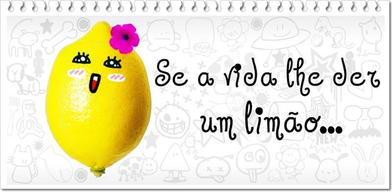 Se a Vida lhe der um Limão...