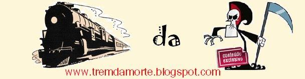 Trem da Morte  ---- www.tremdamorte.blogspot.com