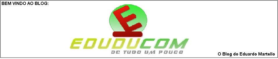 EDUDUcom - De Tudo Um Pouco!!!           ## O Blog do Eduardo Martello ##
