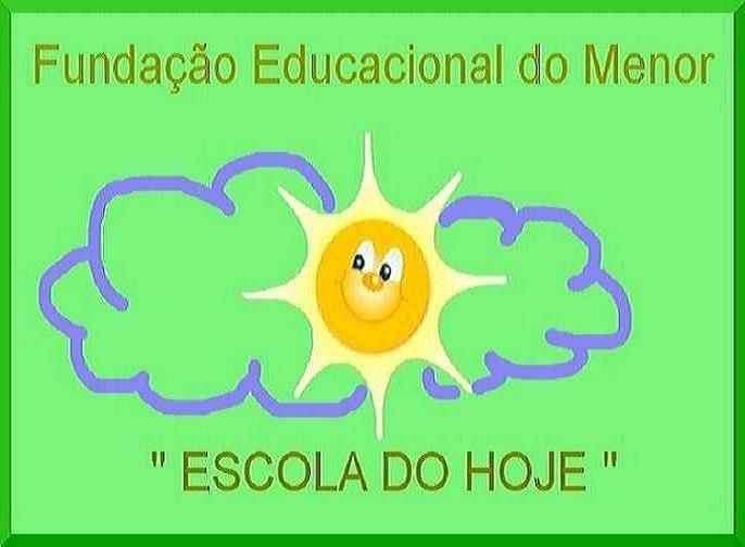 """FUNDAÇÃO EDUCACIONAL DO MENOR          """"ESCOLA DO HOJE"""""""