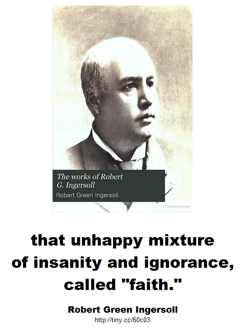 Ingersoll - that unhappy mixture of insanity and ignorance called faith.