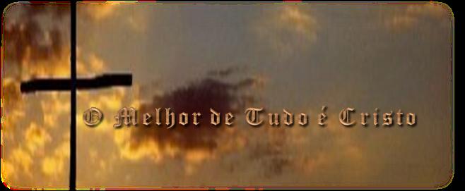 O MELHOR DE TUDO É CRISTO