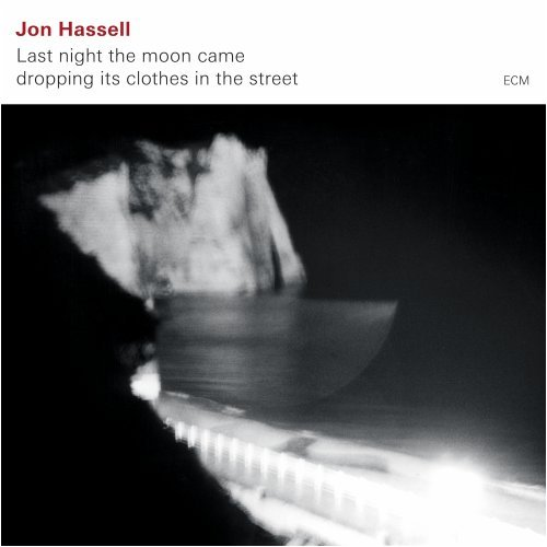 Jon Hassell: Last night the moon came dropping its clothes in the street.