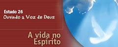 ESTUDO 26 – Ouvindo a Voz de Deus - A Vida no Espírito
