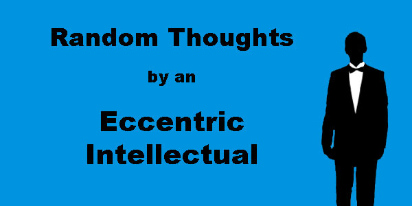 Random Thoughts by an Eccentric Intellectual