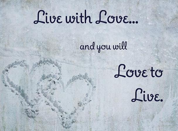 Live with love and you will love to live.