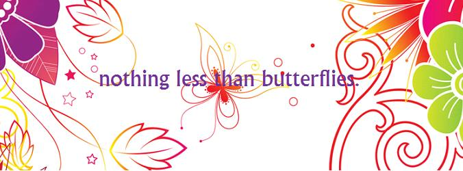 Nothing Less than Butterflies