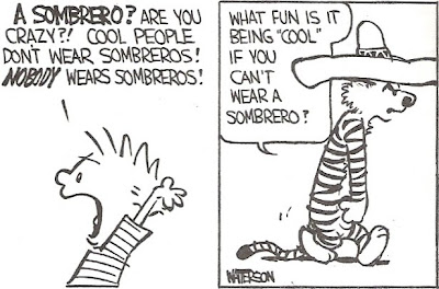 Calvin: A SOMBRERO?  Are you crazy?!  Cool people don't wear sombreros!  NOBODY wears sombreros!  Hobbes: What fun is it being 'cool' if you can't wear a sombrero?