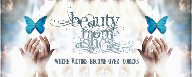 Beauty From Ashes ~ Where Victims Become Over-Comers