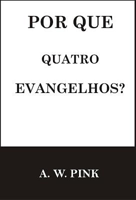 Arthur W. Pink - Por Que Quatro Evangelhos