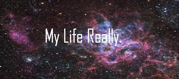 My Life Really.