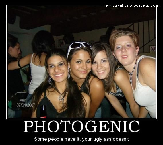 Photogenic - some people have it, your ugly ass doesn't