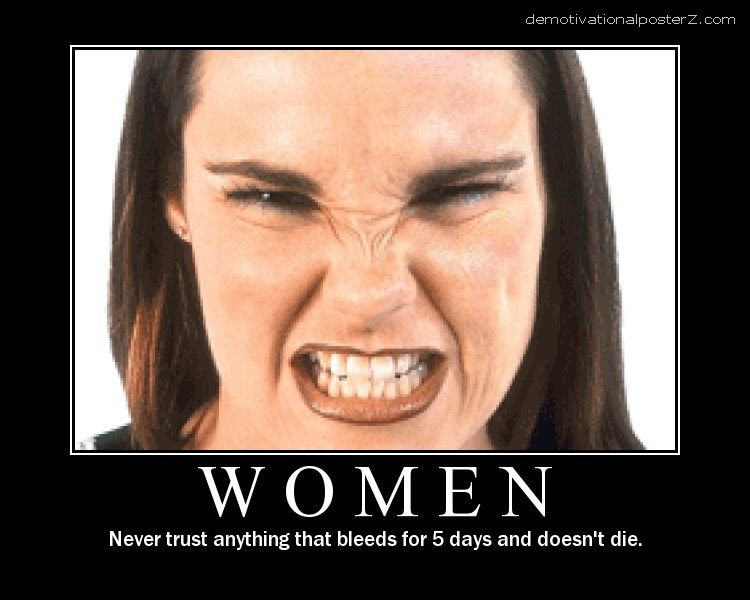 Women - never trust anything that bleeds for 5 days and doesn't die