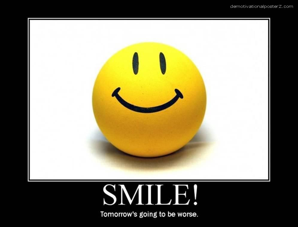 Smile! Tommorow's going to be worse