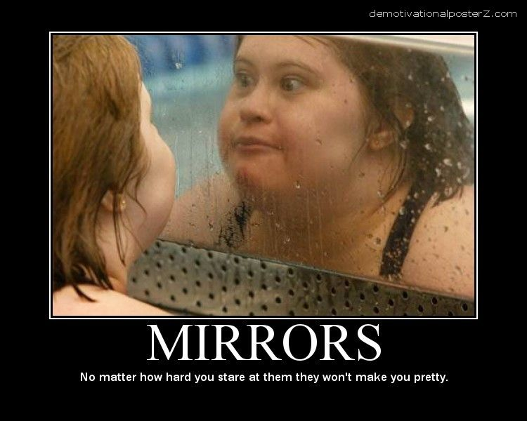 MIRRORS No matter how hard you stare at them they won't make you pretty
