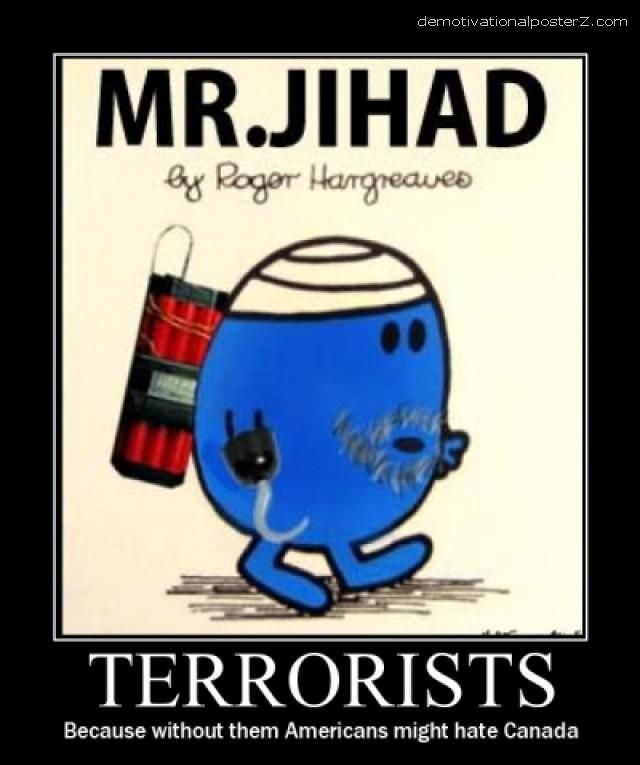 Terrorists mr. Jihad Because without them Americans might hate Canada.