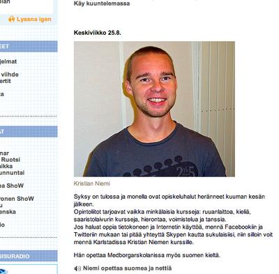 Kristian Niemi Syksy on tulossa ja monella ovat opiskeluhalut heränneet kuuman kesän jälkeen.  Opintoliitot tarjoavat vaikka minkälaisia kursseja: ruuanlaittoa, kieliä, saaristolaivurin kursseja, hierontaa, voimistelua ja tanssia.  Jos haluat oppia tietokoneen ja Internetin käyttöä, mennä Facebookiin ja Twitteriin mukaan tai pitää yhteyttä Skypen kautta sukulaisiisi, niin silloin voit mennä Karlstadissa Kristian Niemen kurssille. Hän opettaa Medborgarskolanissa myös suomen kieltä. Niemi opettaa suomea ja nettiä