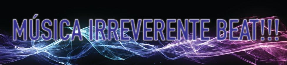 Música Irreverente Beat!!!