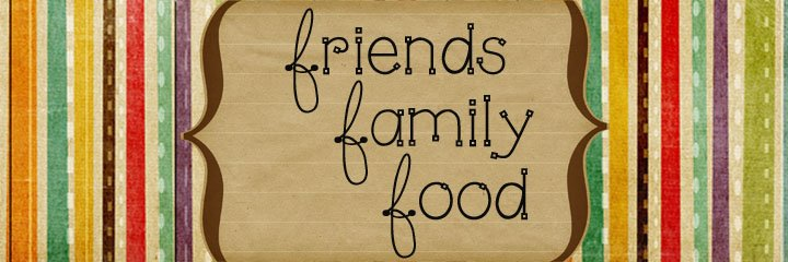 friends * family * food