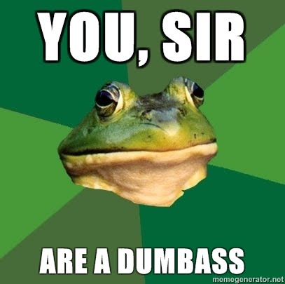 You Sir... Are A Dumb Ass. Foul-Bachelor-Frog-You-sir-are-a-dumbass
