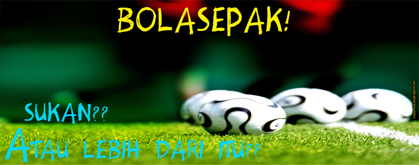 Bolasepak ?? Sukan atau lebih dari itu??