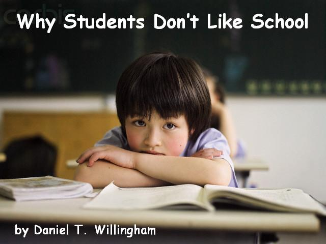 why students dont like school Easy-to-apply, scientifically-based approaches for engaging students in the classroom cognitive scientist dan willingham focuses his acclaimed research on the biological and cognitive basis of learning.