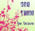 One Thing: Be Brave