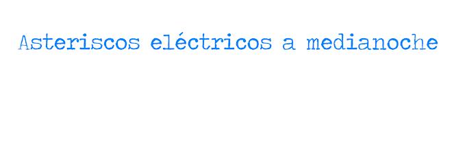 Asteriscos eléctricos a medianoche.