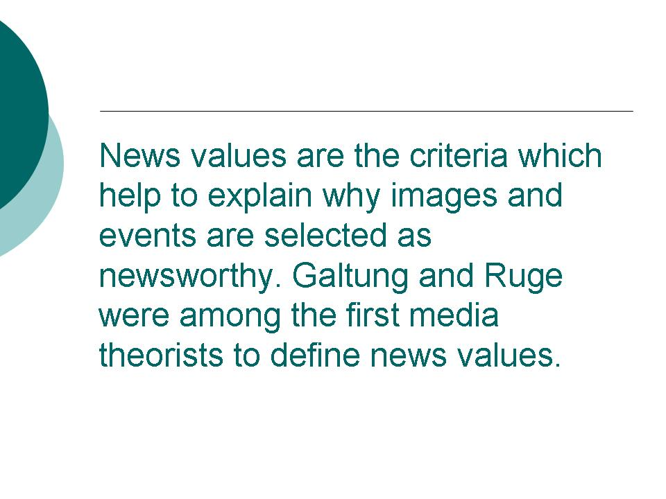 news values News can be defined as newsworthy information about recent events or happenings, especially as reported by news mediabut what makes news newsworthy there is a list of five factors, detailed below, which are considered when deciding if a story is newsworthy.