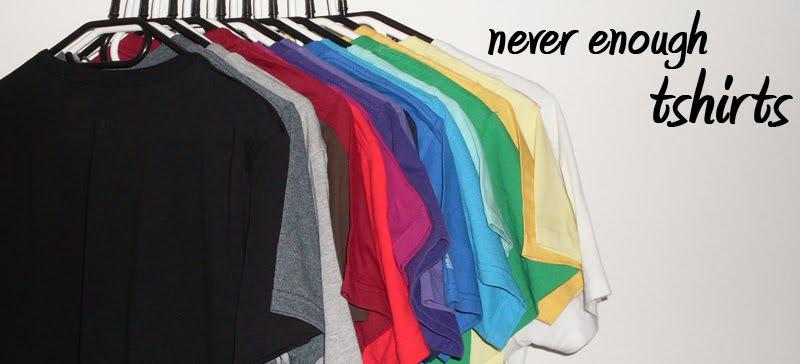 never enough tshirts
