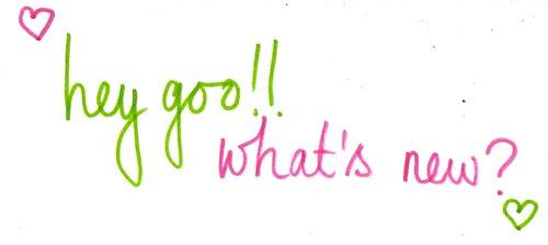 hey goo!! what's new?