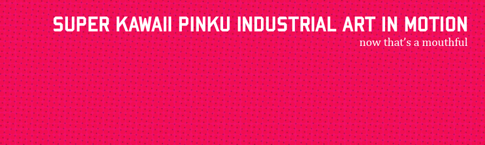 Super Kawaii Pinku Industrial Art in Motion