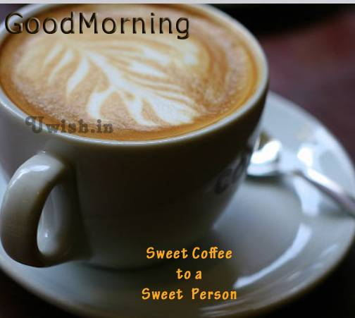 A sweet Coffee to a sweet person. Good Morning wishes and greetings