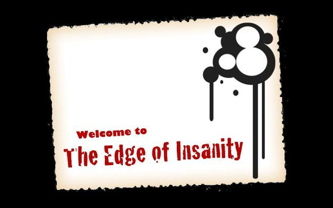 Welcome to the Edge of Insanity