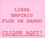 LINHA EMPÓRIO FLOR DE BANHO: