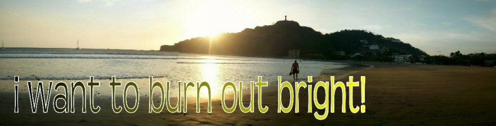 i want to burn out bright!