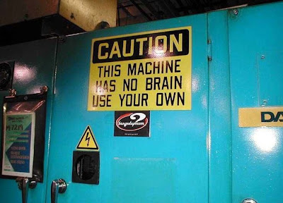 Caution! This machine has no brain. Use your own.