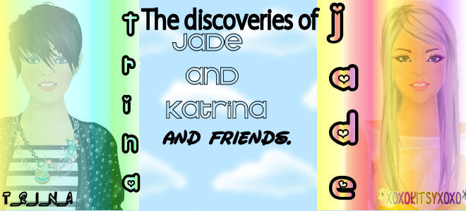The Discoveries of Jade, Katrina and Friends :D
