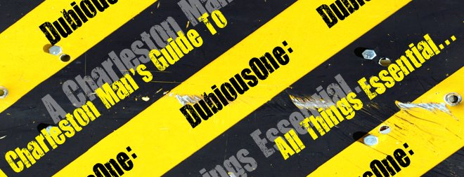 DubiousOne: A Charleston Man's Guide To All Things Essential