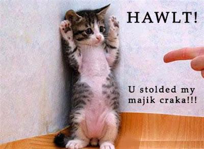 Hawlt!  You stolded my majik craka!