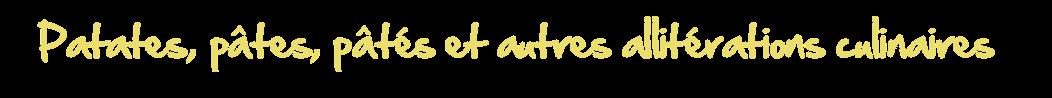 Patates, pâtes, pâtés et autres allitérations culinaires