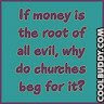 if money is the root of all evil, why do churches beg for it?