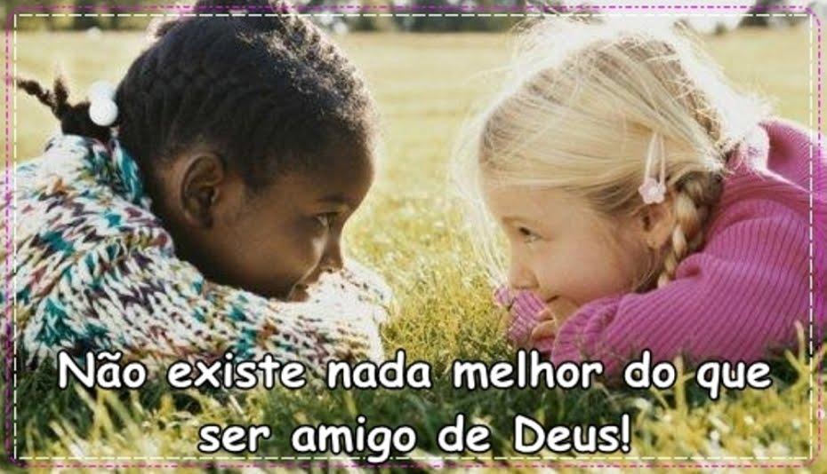 Não existe nada melhor do que ser amigo de Deus.