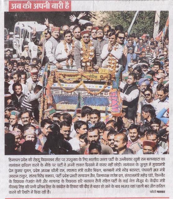 हिमाचल प्रदेश की रोहडू विधानसभा सीट पर उपचुनाव के लिए भाजपा के उम्मीदवार ख़ुशी राम बाल्नाहटा का नामांकन दाखिल करने के मौके पर पार्टी ने अपनी ताकत दिखाने में कसर नहीं छोड़ी। नामांकन के जुलुस में मुख्यमंत्री प्रेम कुमार धूमल, पार्टी प्रदेश प्रभारी सत्यपाल जैन व् अन्य नेता भी मौजूद थे।