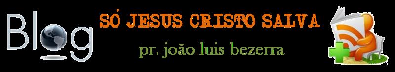 Pr. João Luis - SÓ JESUS CRISTO SALVA