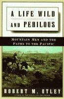 A Life Wild and Perilous, Mountain Men and the Paths to the Pacific by Robert M. Utley front cover
